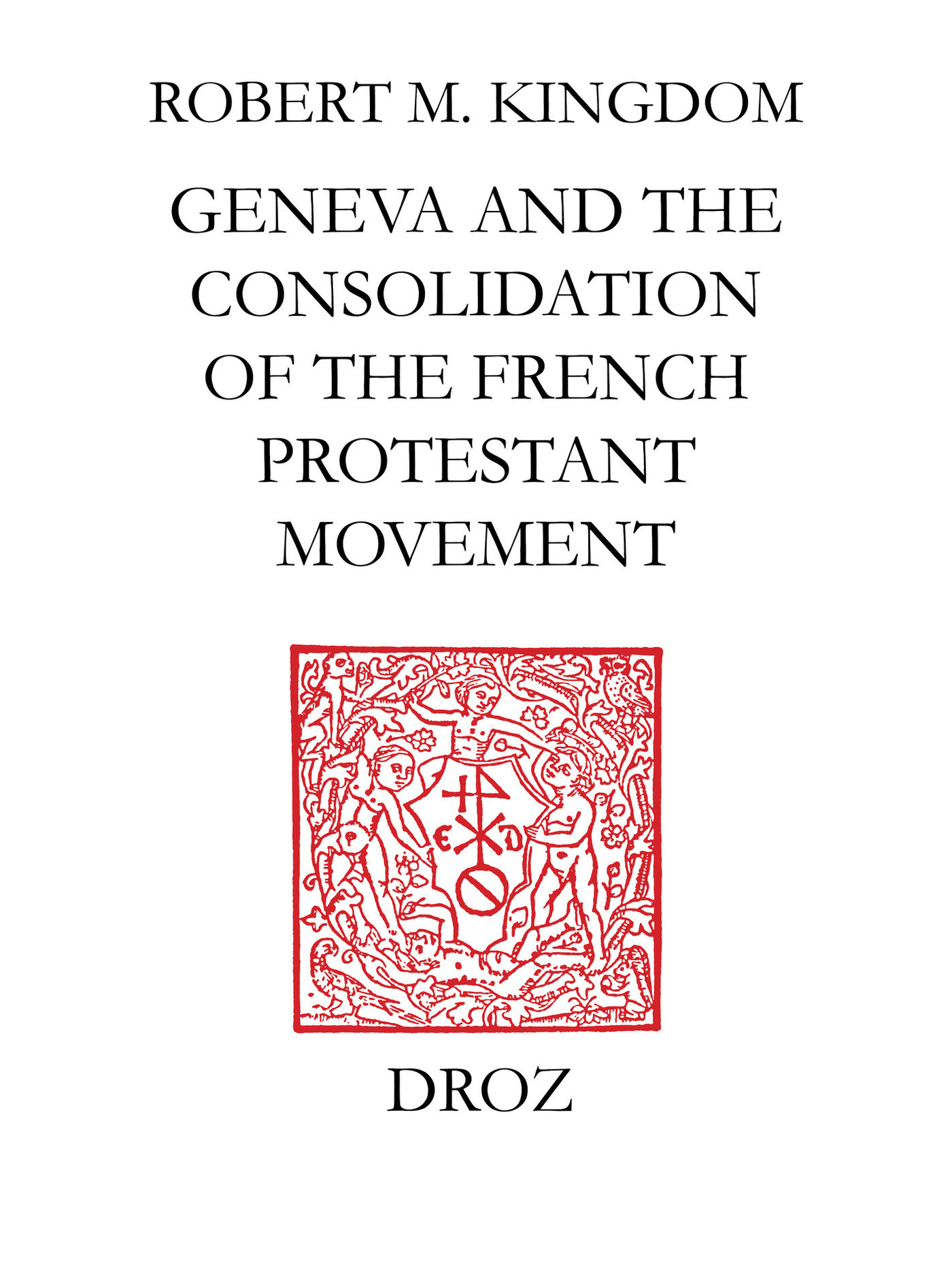 Geneva and the Consolidation of the French Protestant Movement, 1564-1572  - Robert M. Kingdon