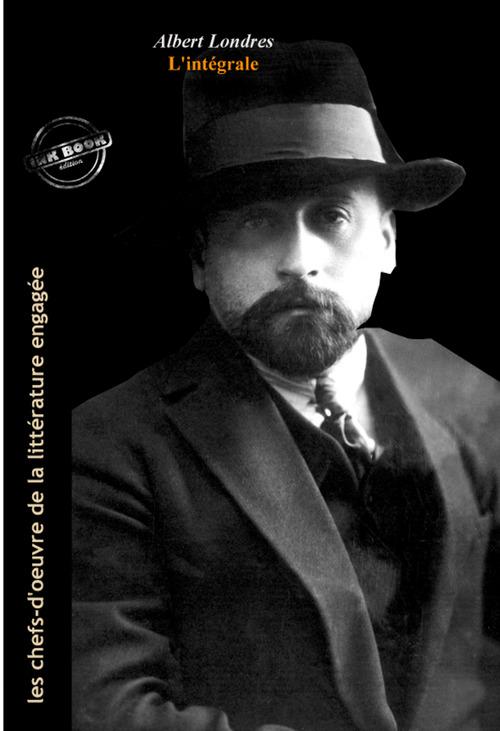 Albert Londres L´intégrale : OEuvres complètes, 18 titres (édition revue et augmentée).