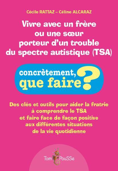 Vivre avec un frère ou une soeur porteur d'un trouble du spectre autistique (tsa) ; des clés et outils pour aider la fratrie à comprendre le TSA et faire face de façon positive aux différentes situations de la vie quotidienne