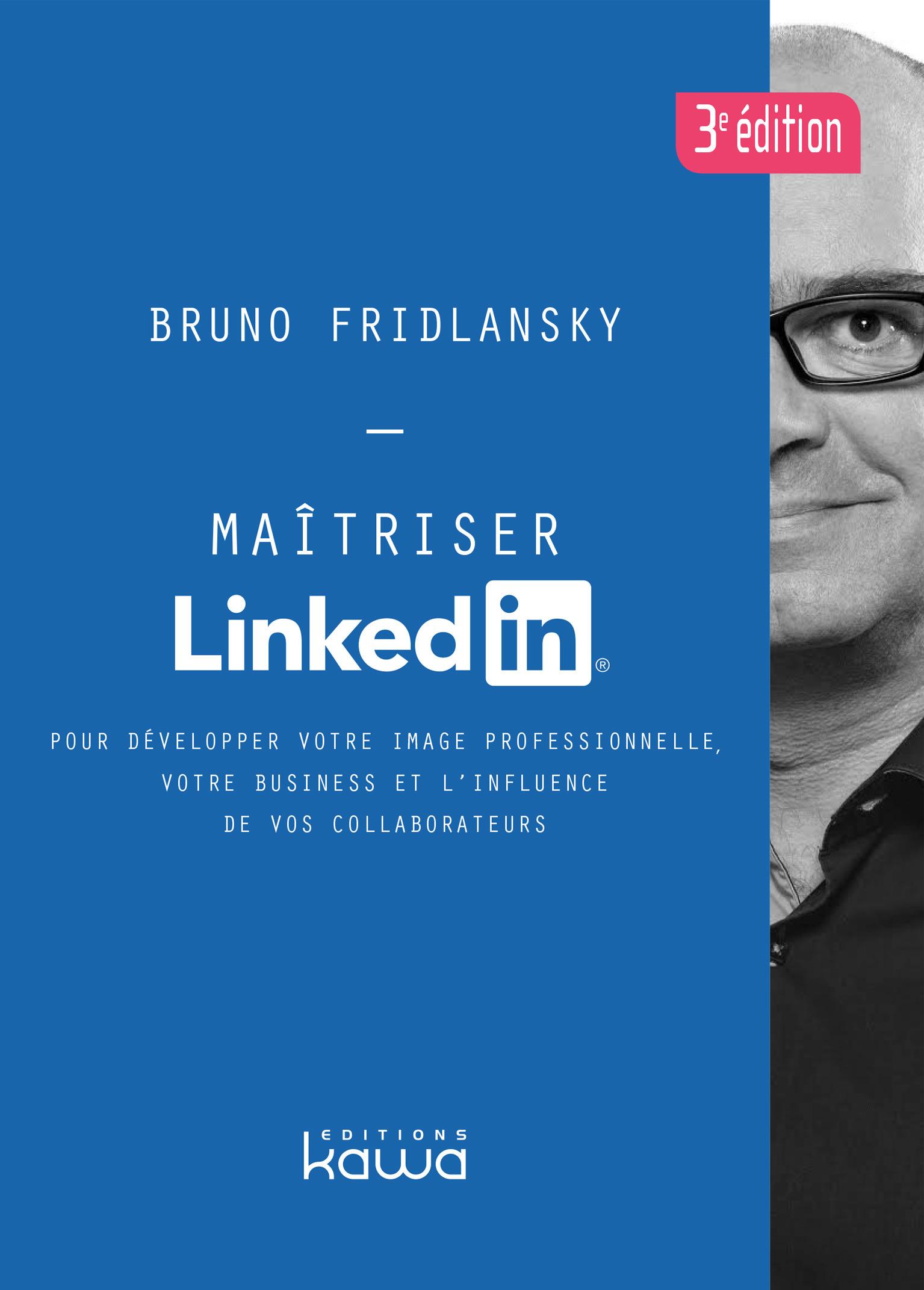 Maîtriser LinkedIn ; pour développer votre image professionnelle, votre business et l'influence de vos collaborateurs (3e éditio  - Bruno Fridlansky