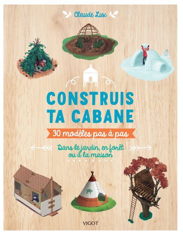 construis ta cabane : 30 modèles pas à pas, dans le jardin, en forêt ou à la maison