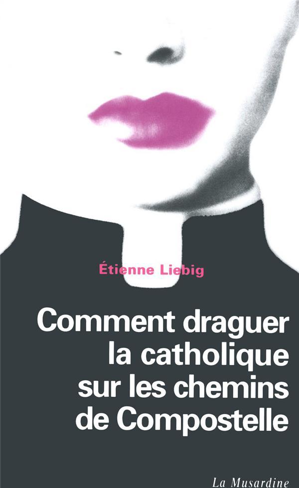 LIEBIG, ETIENNE - COMMENT DRAGUER LA CATHOLIQUE SUR LES CHEMINS DE COMPOSTELLE