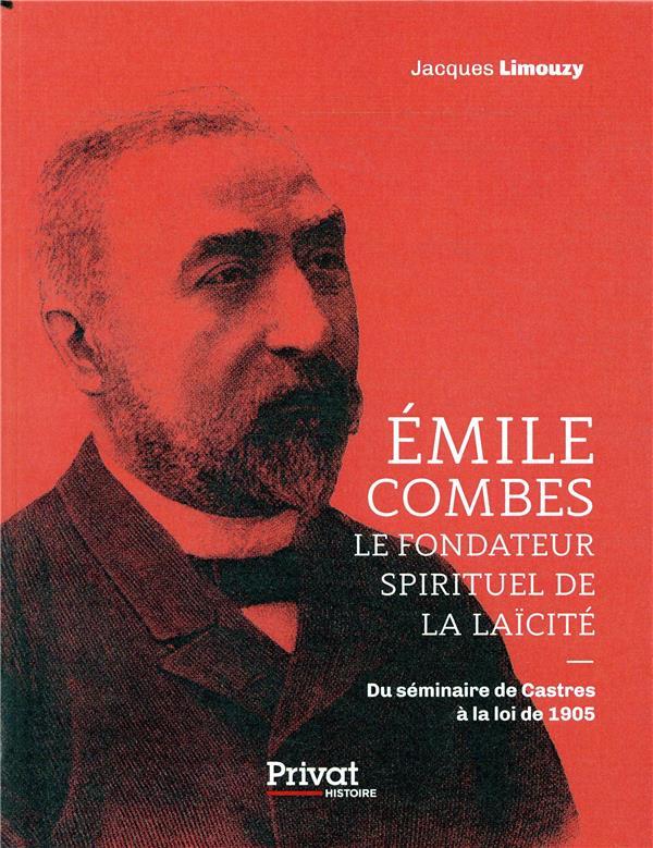 Emile Combes ; le fondateur spirituel de la laïcité ; du séminaire de Castres à la loi de 1905