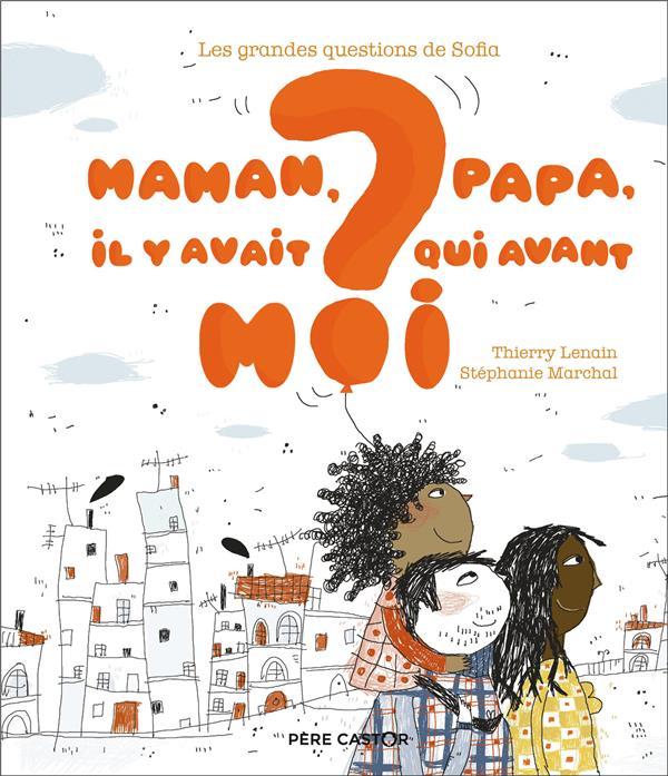 Les grandes questions de Sofia ; maman, papa, il y avait qui avant moi ?