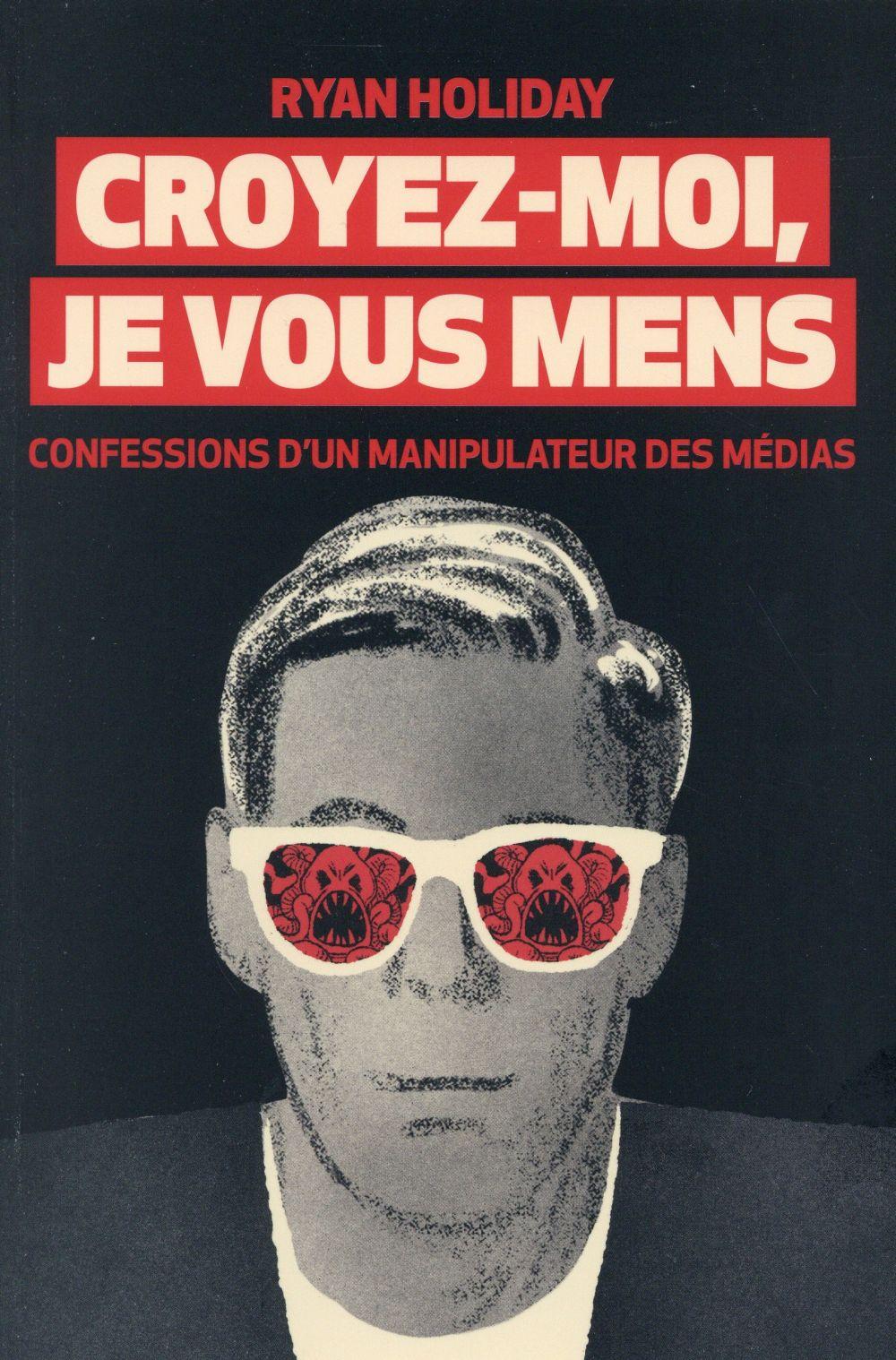Croyez-Moi Je Vous Mens ; Confessions D'Un Manipulateur Des Medias