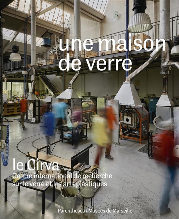Une maison de verre ; le cirva, Centre international de recherche sur le verre et les arts plastiques