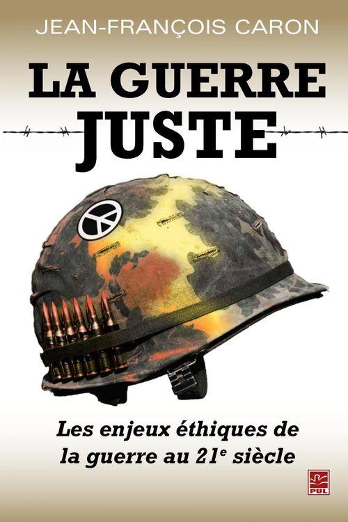 La guerre juste ; les enjeux éthiques de la guerre au 21e siècle