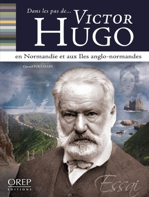 DANS LES PAS DE... ; Victor Hugo en Normandie et aux îles anglo-normandes