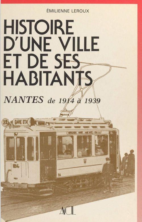 Histoire d'une ville et de ses habitants (2) : Nantes, de 1914 à 1939  - Émilienne Leroux