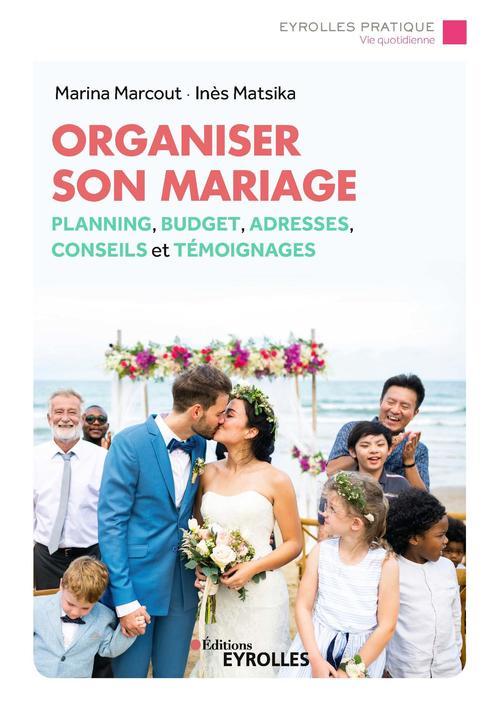 Organiser son mariage ; plannings et budget, adresses, conseils et témoignages
