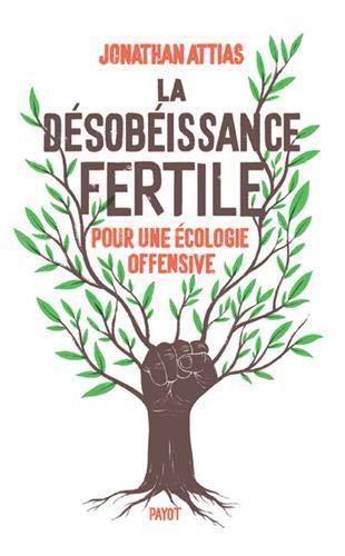 La désobéissance fertile ; pour une écologie offensive