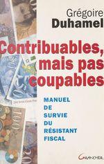 Contribuables, mais pas coupables : manuel de survie du résistant fiscal  - Grégoire Duhamel