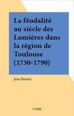 La féodalité au siècle des Lumières dans la région de Toulouse (1730-1790)  - Jean Bastier