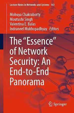"""The """"Essence"""" of Network Security: An End-to-End Panorama  - Valentina E. Balas  - Mohuya Chakraborty  - Indraneel Mukhopadhyay  - Moutushi Singh"""