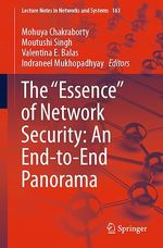 """The """"Essence"""" of Network Security: An End-to-End Panorama  - Moutushi Singh - Valentina E. Balas - Mohuya Chakraborty - Indraneel Mukhopadhyay"""