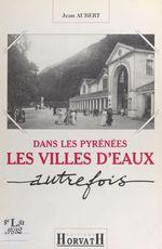 Dans les Pyrénées : les villes d'eaux autrefois  - Jean Aubert
