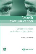 Grandir avec un cancer ; l'expérience vécue par l'enfant et l'adolescent  - Daniel OPPENHEIM