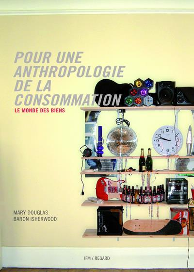 Pour une anthropologie de la consommation ; le monde des biens