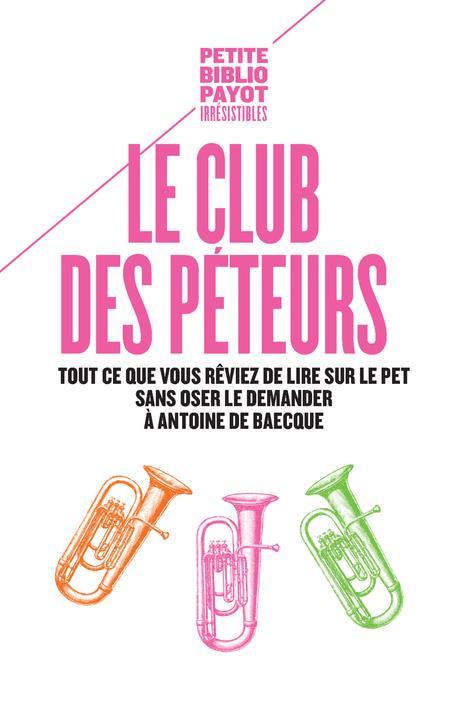 Le club des péteurs ; tout ce que vous rêviez de lire sur le pet sans oser le demander à Antoine de Baecque