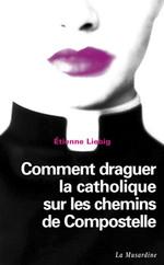 Vente Livre Numérique : Comment draguer la catholique sur les chemins de Compostelle  - Etienne Liebig