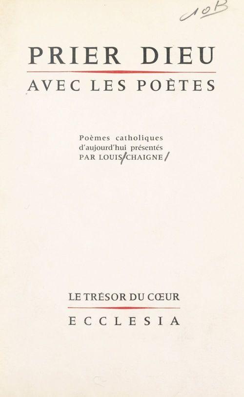 Prier Dieu avec les poètes  - Louis Chaigne
