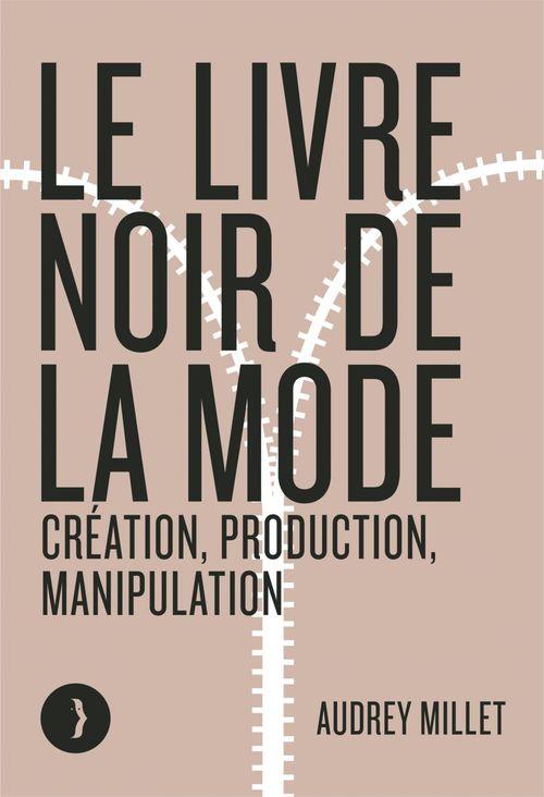 Le livre noir de la mode ; création, production, manipulation