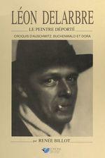 Léon Delarbre, le peintre déporté  - Renée Billot
