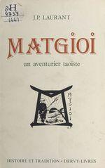 Matgioi un aventurier taoiste  - Guillaume Laurant - Pierre Jean Laurant