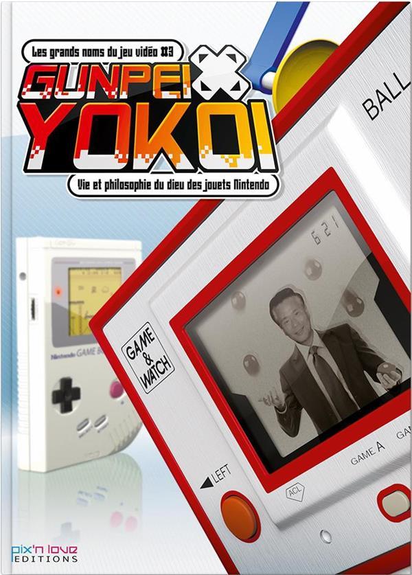 les grands noms du jeu vidéo t.3 ; Gunpei Yokoi ; vie et philosophie du dieu des jouets Nintendo