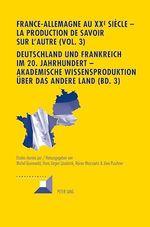 France-Allemagne au XX e siècle - La production de savoir sur l´Autre (Vol. 3)- Deutschland und Frankreich im 20. Jahrhundert -   - Michel Grunewald - Reiner Marcowitz - Hans-Jürgen Lüsebrink - Uwe Puschner