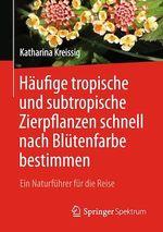 Häufige tropische und subtropische Zierpflanzen schnell nach Blütenfarbe bestimmen  - Katharina Kreissig