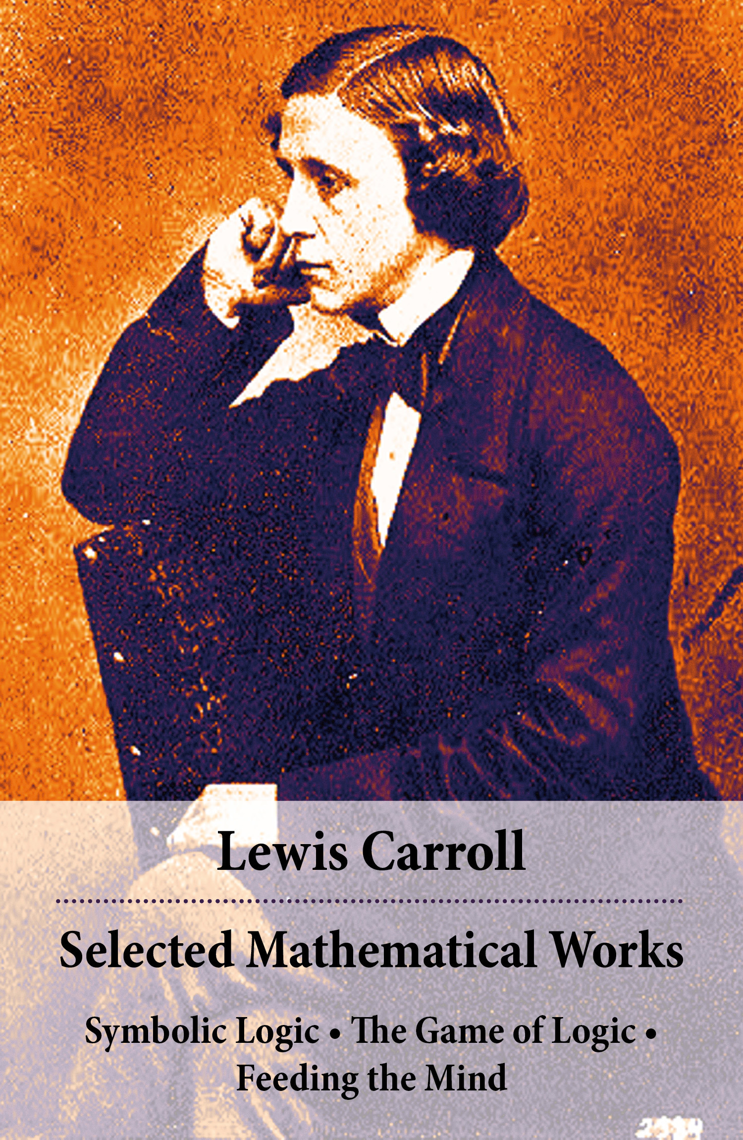 Selected mathematical works ; symbolic logic ; the game of logic ; feeding the mind