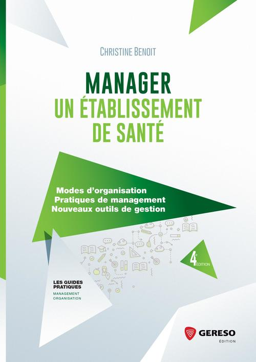 Manager un établissement de santé ; modes d'organisation, pratiques de management, nouveaux outils de gestion (4e édition)