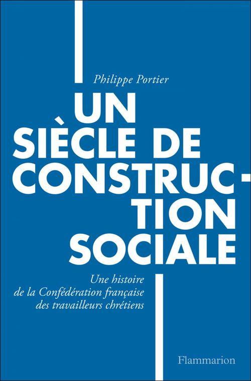 Un siècle de construction sociale ; une histoire de la confédération française des travailleurs chrétiens