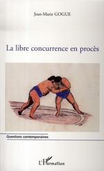 La libre concurrence en procès  - Jean-Marie Gogue