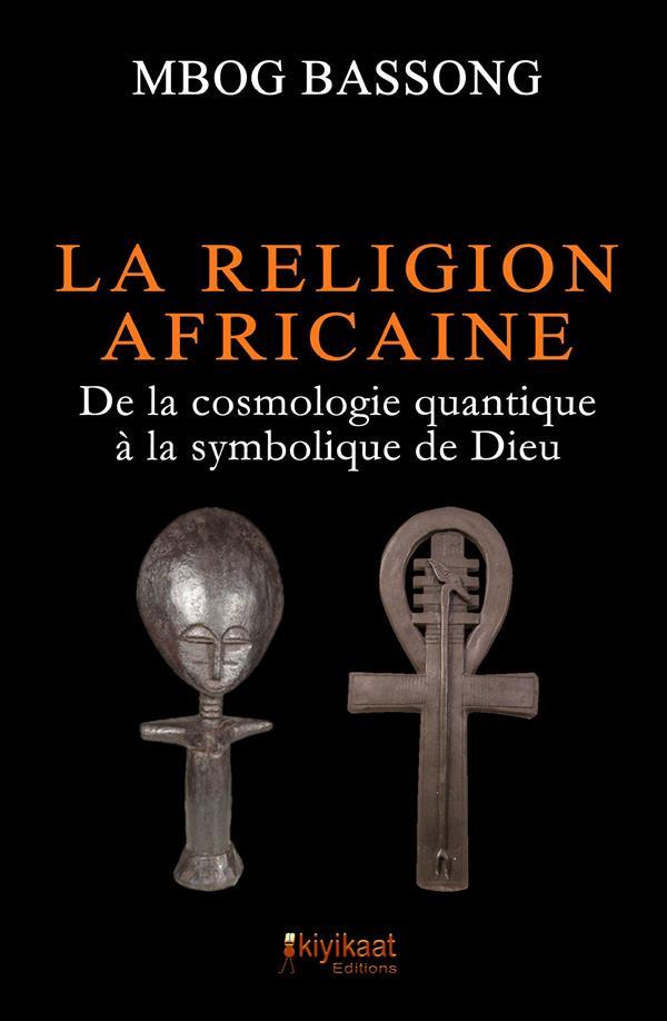 La religion africaine ; de la cosmologie quantique à la symbolique de Dieu
