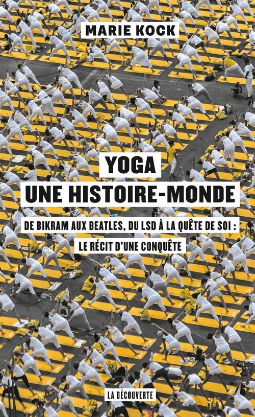 Yoga, une histoire-monde ; de Bikram aux Beatles, du LSD à la quête de soi : le récit d'une conquête