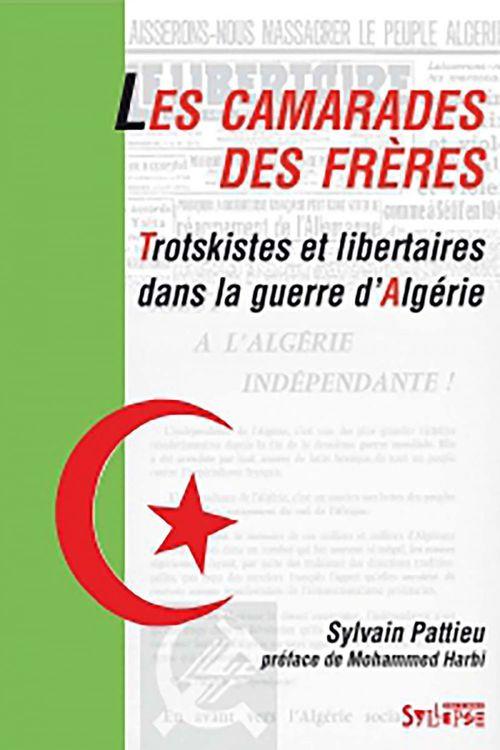 Les camarades des frères ; trotskistes et libertaires dans la guerre d'Algérie