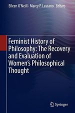 Feminist History of Philosophy: The Recovery and Evaluation of Women's Philosophical Thought  - Marcy P. Lascano - Eileen O''Neill