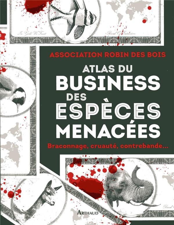 ATLAS DU BUSINESS DES ESPECES MENACEES  -  BRACONNAGE, CRUAUTE, CONTREBANDE...