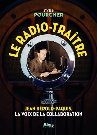 Le radio-traître ; Jean Hérold-Paquis, la voix de la collaboration