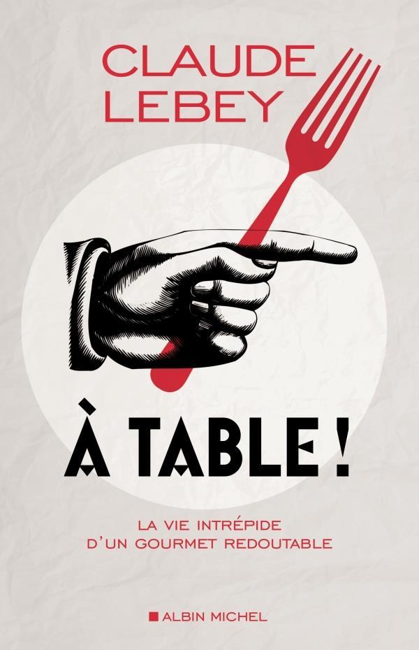 à table ! la vie intrépide d'un gourmet redoutable