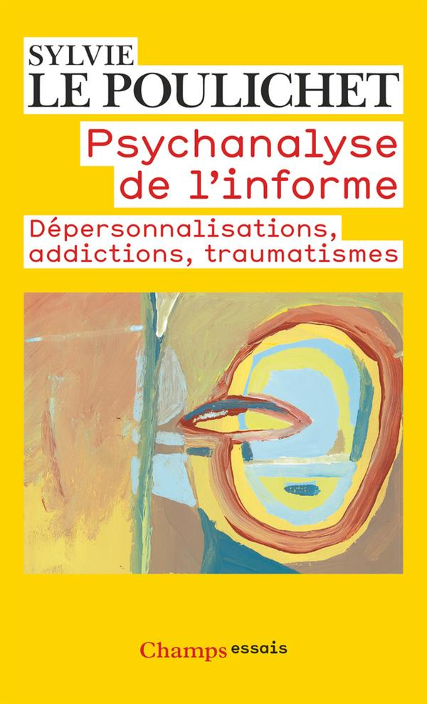Psychanalyse de l'informe ; dépersonnalisations, addictions, traumatismes