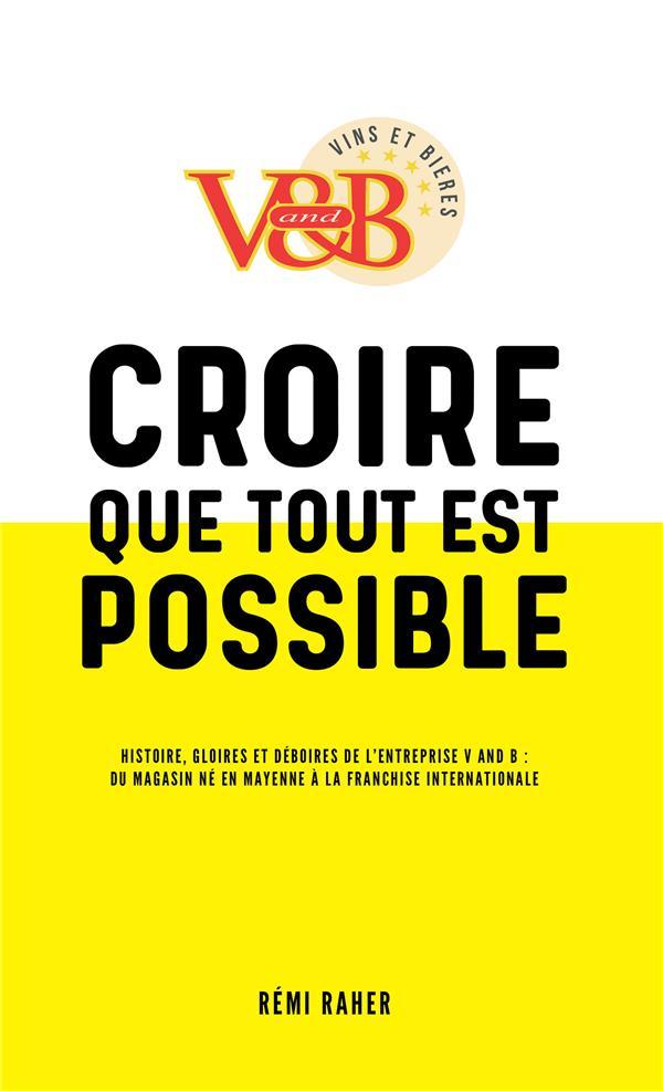 Croire que tout est possible ; histoire, gloires et déboires de l'entreprise V and B : du magasin né en Mayenne à la franchise internationale