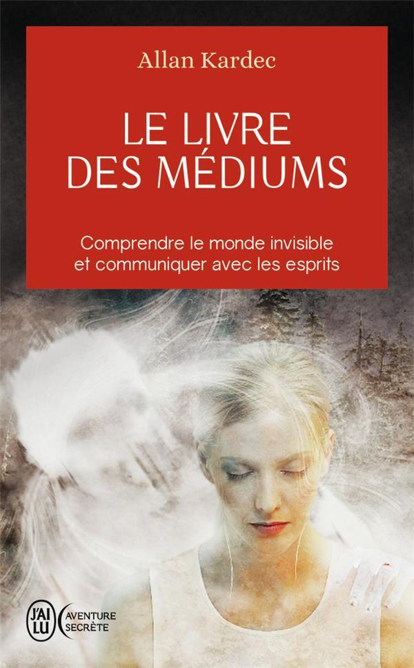 le livre des médiums ; comprendre le monde invisible et communiquer avec les esprits