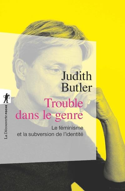 Trouble Dans Le Genre ; Le Feminisme Et La Subversion De L'Identite