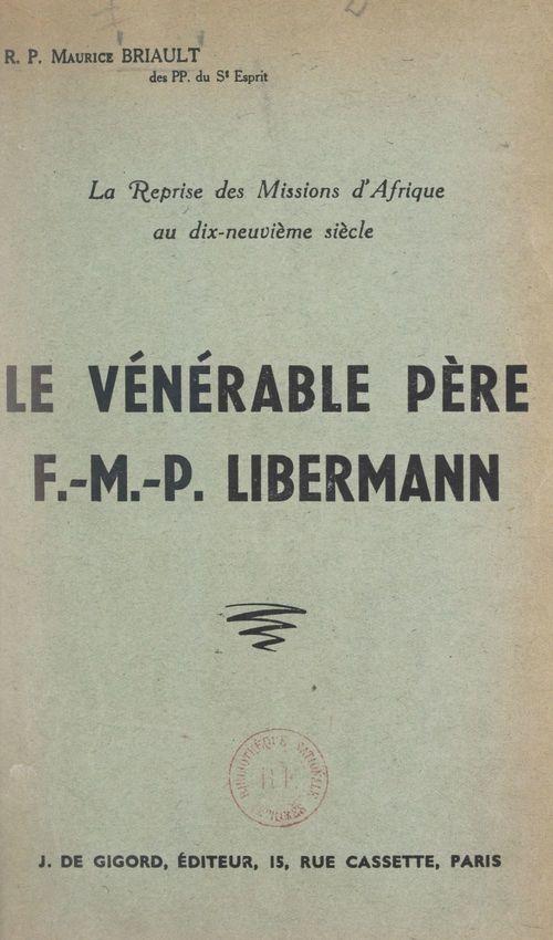 La reprise des missions d'Afrique au dix-neuvième siècle : le vénérable Père F.-M.-P. Libermann  - Maurice Briault
