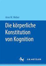 Die körperliche Konstitution von Kognition  - Arne M. Weber