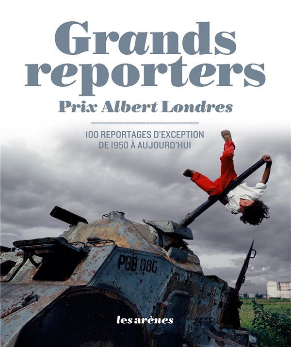 Prix Albert Londres ; 100 Reportages D'Exception De 1950 A Aujourd'Hui