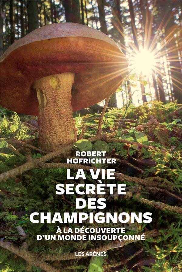 La vie secrète des champignons ; à la découverte d'un monde insoupçonné